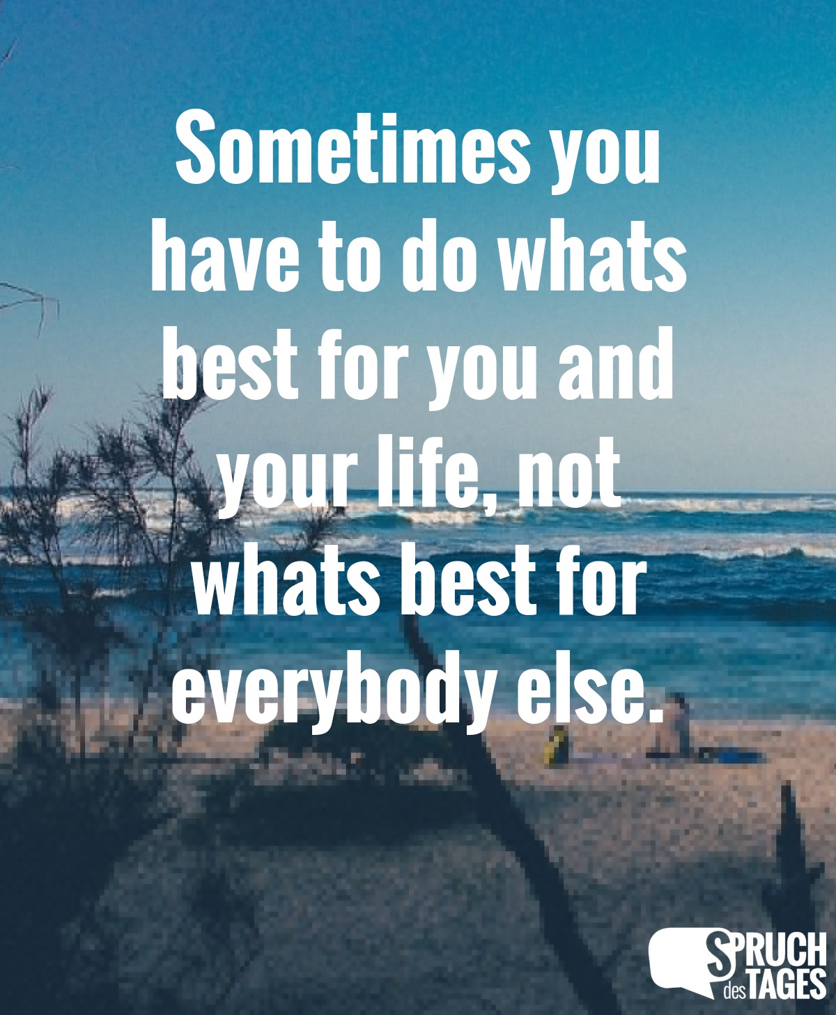sometimes you have to do whats best for you and your life not whats best for everybody else