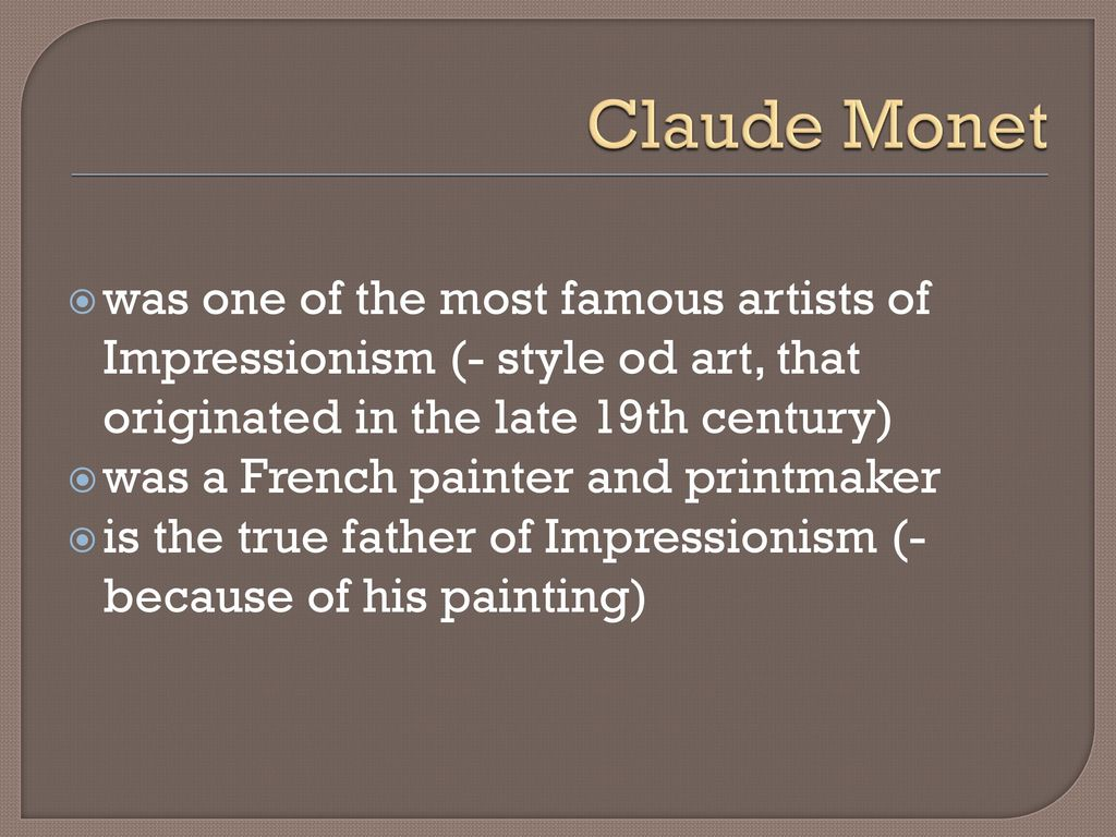 Claude Monet was one of the most famous artists of Impressionism style od art that originated in the late 19th century
